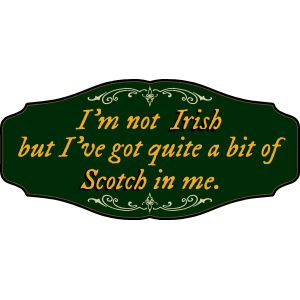 'I'm not Irish but I've got quite A bit of Scotch in me' Kensington Sign